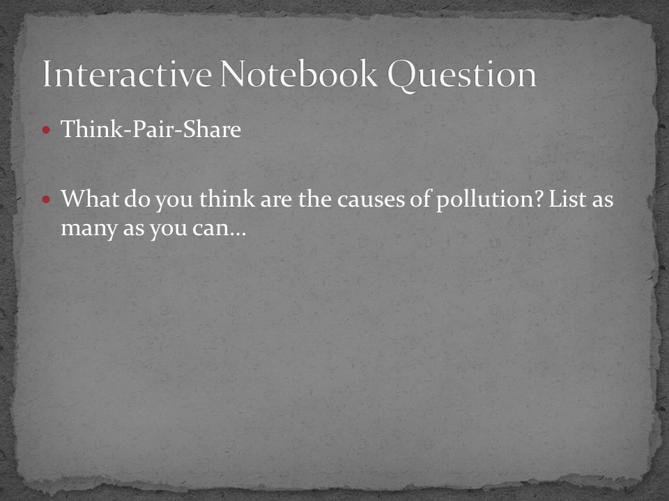 Think-Pair-Share What do you think are the causes of pollution List as many as you can…