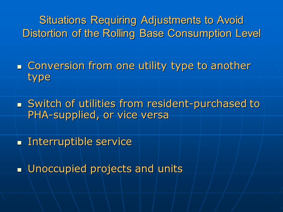 Situations Requiring Adjustments to Avoid Distortion of the Rolling Base Consumption Level Conversion from one utility type to another type Conversion from one utility type to another type Switch of utilities from resident-purchased to PHA-supplied, or vice versa Switch of utilities from resident-purchased to PHA-supplied, or vice versa Interruptible service Interruptible service Unoccupied projects and units Unoccupied projects and units