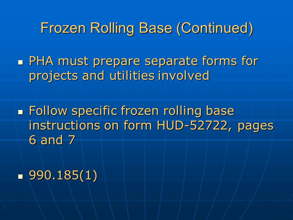 Frozen Rolling Base (Continued) PHA must prepare separate forms for projects and utilities involved PHA must prepare separate forms for projects and utilities involved Follow specific frozen rolling base instructions on form HUD-52722, pages 6 and 7 Follow specific frozen rolling base instructions on form HUD-52722, pages 6 and 7 990.185(1) 990.185(1)