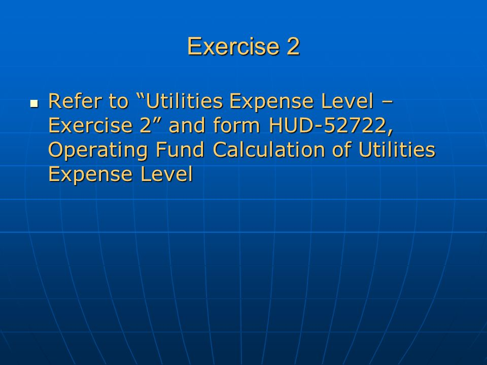 Exercise 2 Refer to Utilities Expense Level – Exercise 2 and form HUD-52722, Operating Fund Calculation of Utilities Expense Level Refer to Utilities Expense Level – Exercise 2 and form HUD-52722, Operating Fund Calculation of Utilities Expense Level