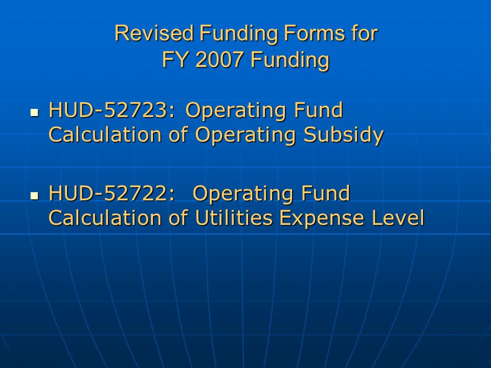 Revised Funding Forms for FY 2007 Funding HUD-52723: Operating Fund Calculation of Operating Subsidy HUD-52723: Operating Fund Calculation of Operating Subsidy HUD-52722: Operating Fund Calculation of Utilities Expense Level HUD-52722: Operating Fund Calculation of Utilities Expense Level