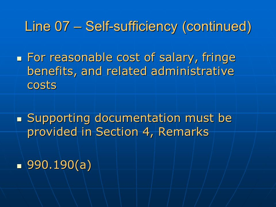 Line 07 – Self-sufficiency (continued) For reasonable cost of salary, fringe benefits, and related administrative costs For reasonable cost of salary, fringe benefits, and related administrative costs Supporting documentation must be provided in Section 4, Remarks Supporting documentation must be provided in Section 4, Remarks 990.190(a) 990.190(a)