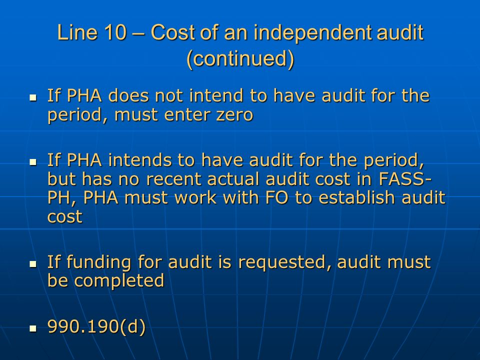 Line 10 – Cost of an independent audit (continued) If PHA does not intend to have audit for the period, must enter zero If PHA does not intend to have audit for the period, must enter zero If PHA intends to have audit for the period, but has no recent actual audit cost in FASS- PH, PHA must work with FO to establish audit cost If PHA intends to have audit for the period, but has no recent actual audit cost in FASS- PH, PHA must work with FO to establish audit cost If funding for audit is requested, audit must be completed If funding for audit is requested, audit must be completed 990.190(d) 990.190(d)