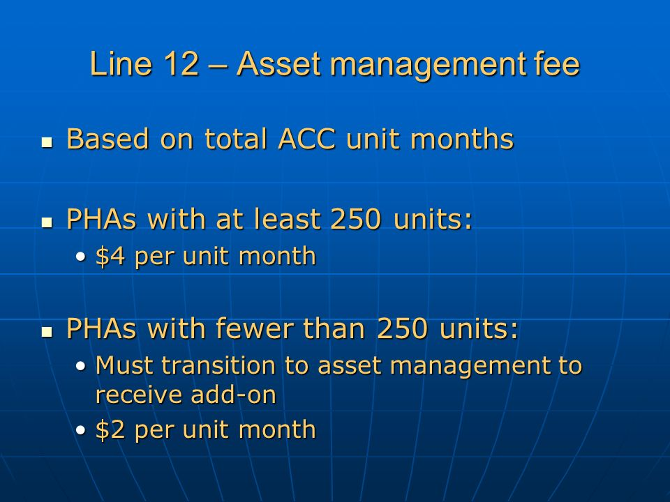 Line 12 – Asset management fee Based on total ACC unit months Based on total ACC unit months PHAs with at least 250 units: PHAs with at least 250 units: $4 per unit month$4 per unit month PHAs with fewer than 250 units: PHAs with fewer than 250 units: Must transition to asset management to receive add-onMust transition to asset management to receive add-on $2 per unit month$2 per unit month