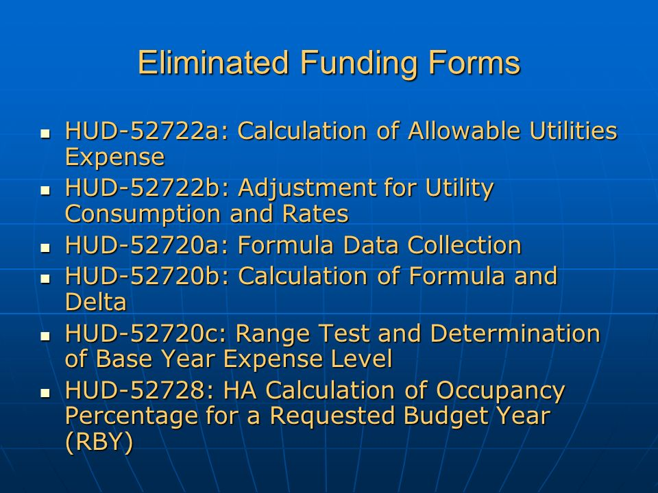 Eliminated Funding Forms HUD-52722a: Calculation of Allowable Utilities Expense HUD-52722a: Calculation of Allowable Utilities Expense HUD-52722b: Adjustment for Utility Consumption and Rates HUD-52722b: Adjustment for Utility Consumption and Rates HUD-52720a: Formula Data Collection HUD-52720a: Formula Data Collection HUD-52720b: Calculation of Formula and Delta HUD-52720b: Calculation of Formula and Delta HUD-52720c: Range Test and Determination of Base Year Expense Level HUD-52720c: Range Test and Determination of Base Year Expense Level HUD-52728: HA Calculation of Occupancy Percentage for a Requested Budget Year (RBY) HUD-52728: HA Calculation of Occupancy Percentage for a Requested Budget Year (RBY)