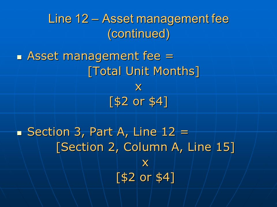 Line 12 – Asset management fee (continued) Asset management fee = Asset management fee = [Total Unit Months] x [$2 or $4] Section 3, Part A, Line 12 = Section 3, Part A, Line 12 = [Section 2, Column A, Line 15] x [$2 or $4]