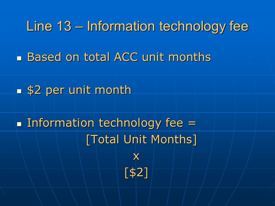 Line 13 – Information technology fee Based on total ACC unit months Based on total ACC unit months $2 per unit month $2 per unit month Information technology fee = Information technology fee = [Total Unit Months] x[$2]