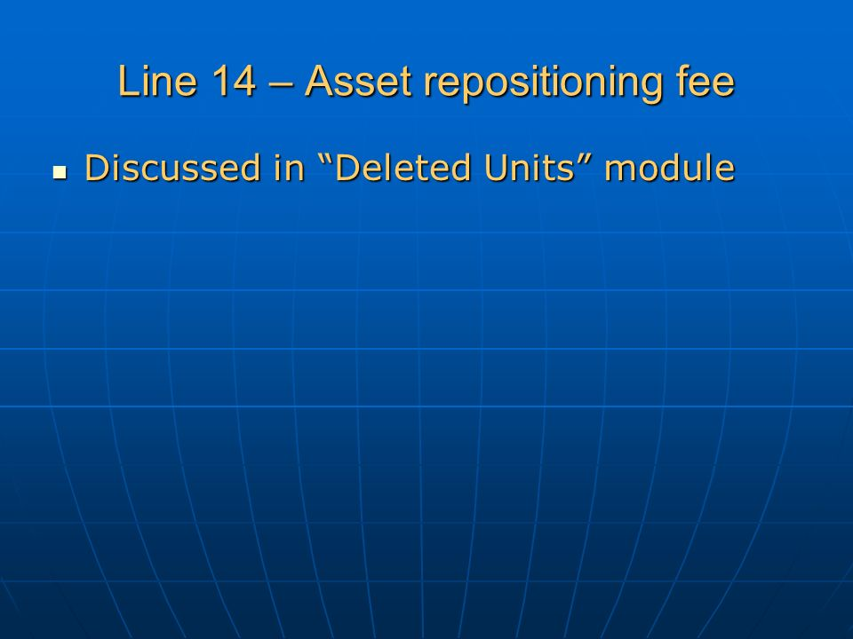 Line 14 – Asset repositioning fee Discussed in Deleted Units module Discussed in Deleted Units module