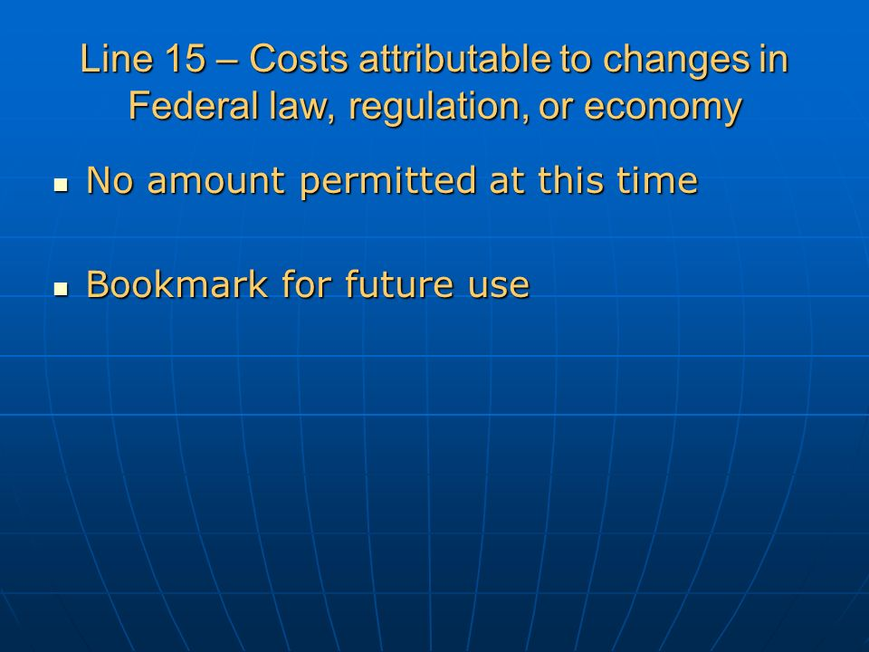 Line 15 – Costs attributable to changes in Federal law, regulation, or economy No amount permitted at this time No amount permitted at this time Bookmark for future use Bookmark for future use