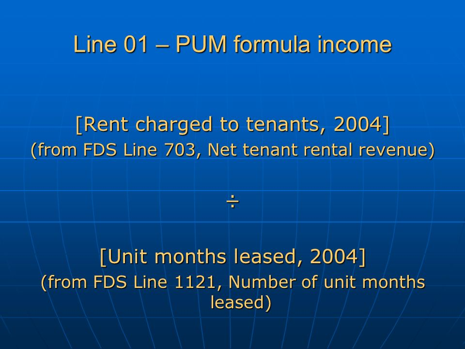 Line 01 – PUM formula income [Rent charged to tenants, 2004] (from FDS Line 703, Net tenant rental revenue) ÷ [Unit months leased, 2004] (from FDS Line 1121, Number of unit months leased)