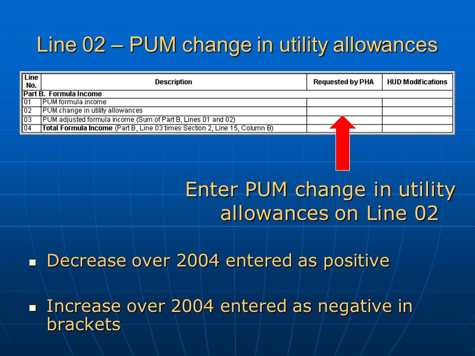 Line 02 – PUM change in utility allowances Decrease over 2004 entered as positive Decrease over 2004 entered as positive Increase over 2004 entered as negative in brackets Increase over 2004 entered as negative in brackets Enter PUM change in utility allowances on Line 02