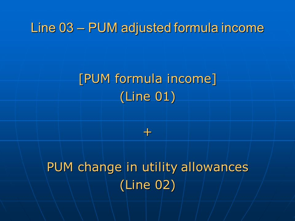 Line 03 – PUM adjusted formula income [PUM formula income] (Line 01) + PUM change in utility allowances (Line 02)