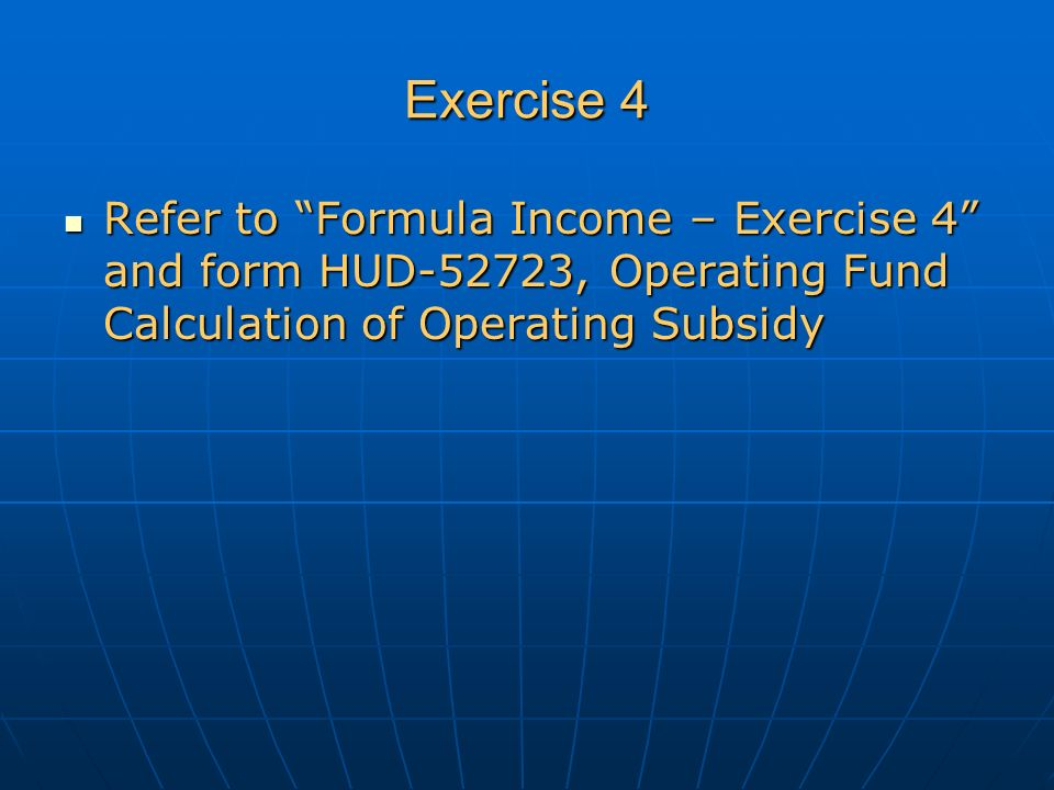 Exercise 4 Refer to Formula Income – Exercise 4 and form HUD-52723, Operating Fund Calculation of Operating Subsidy Refer to Formula Income – Exercise 4 and form HUD-52723, Operating Fund Calculation of Operating Subsidy