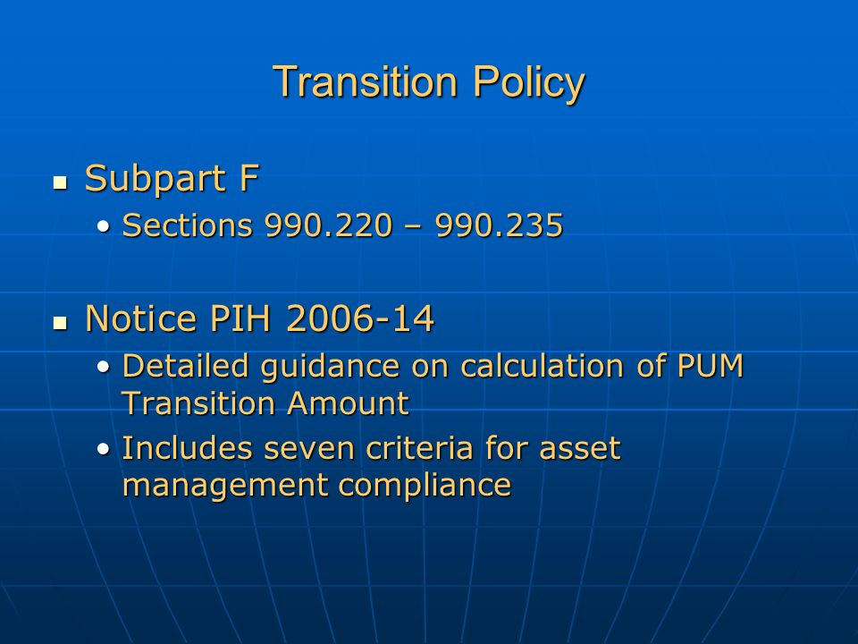Transition Policy Subpart F Subpart F Sections 990.220 – 990.235Sections 990.220 – 990.235 Notice PIH 2006-14 Notice PIH 2006-14 Detailed guidance on calculation of PUM Transition AmountDetailed guidance on calculation of PUM Transition Amount Includes seven criteria for asset management complianceIncludes seven criteria for asset management compliance