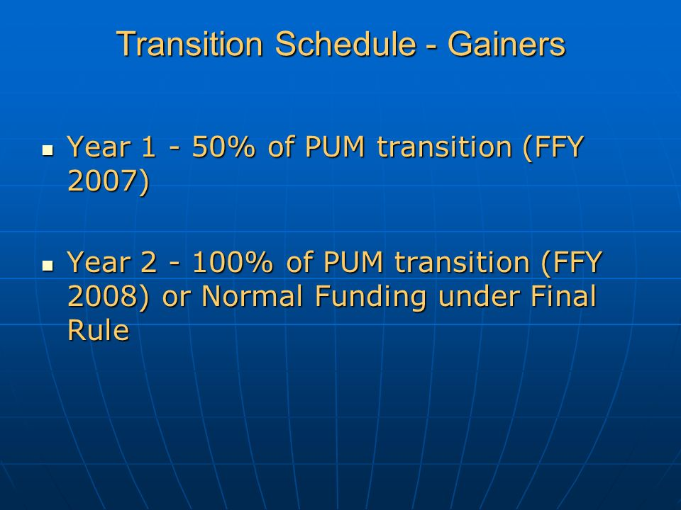 Transition Schedule - Gainers Year 1 - 50% of PUM transition (FFY 2007) Year 1 - 50% of PUM transition (FFY 2007) Year 2 - 100% of PUM transition (FFY 2008) or Normal Funding under Final Rule Year 2 - 100% of PUM transition (FFY 2008) or Normal Funding under Final Rule