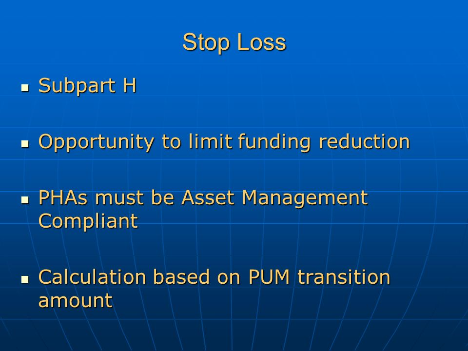 Stop Loss Subpart H Subpart H Opportunity to limit funding reduction Opportunity to limit funding reduction PHAs must be Asset Management Compliant PHAs must be Asset Management Compliant Calculation based on PUM transition amount Calculation based on PUM transition amount
