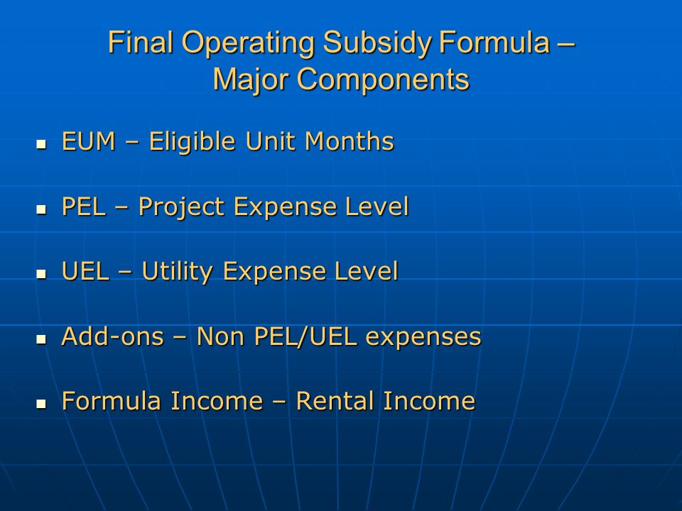 Final Operating Subsidy Formula – Major Components EUM – Eligible Unit Months EUM – Eligible Unit Months PEL – Project Expense Level PEL – Project Expense Level UEL – Utility Expense Level UEL – Utility Expense Level Add-ons – Non PEL/UEL expenses Add-ons – Non PEL/UEL expenses Formula Income – Rental Income Formula Income – Rental Income k