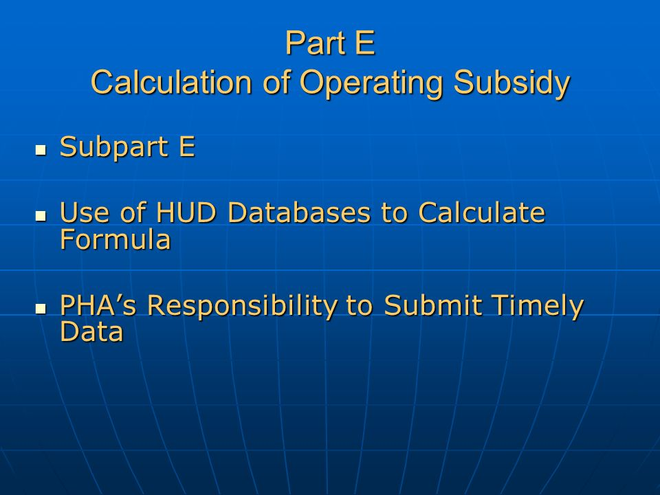 Part E Calculation of Operating Subsidy Subpart E Subpart E Use of HUD Databases to Calculate Formula Use of HUD Databases to Calculate Formula PHA's Responsibility to Submit Timely Data PHA's Responsibility to Submit Timely Data