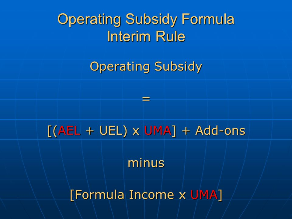 Operating Subsidy Formula Interim Rule Operating Subsidy = [(AEL + UEL) x UMA] + Add-ons minus [Formula Income x UMA]