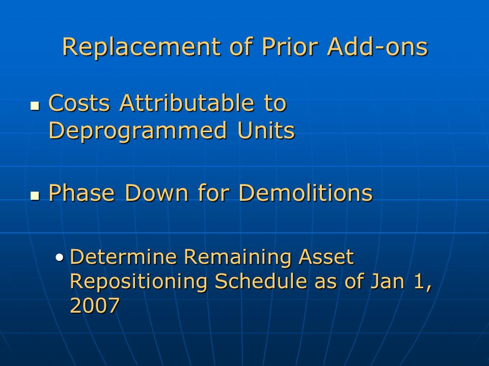 Replacement of Prior Add-ons Costs Attributable to Deprogrammed Units Costs Attributable to Deprogrammed Units Phase Down for Demolitions Phase Down for Demolitions Determine Remaining Asset Repositioning Schedule as of Jan 1, 2007Determine Remaining Asset Repositioning Schedule as of Jan 1, 2007
