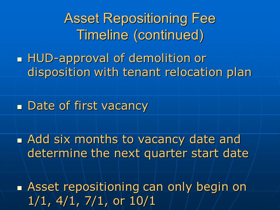 Asset Repositioning Fee Timeline (continued) HUD-approval of demolition or disposition with tenant relocation plan HUD-approval of demolition or disposition with tenant relocation plan Date of first vacancy Date of first vacancy Add six months to vacancy date and determine the next quarter start date Add six months to vacancy date and determine the next quarter start date Asset repositioning can only begin on 1/1, 4/1, 7/1, or 10/1 Asset repositioning can only begin on 1/1, 4/1, 7/1, or 10/1