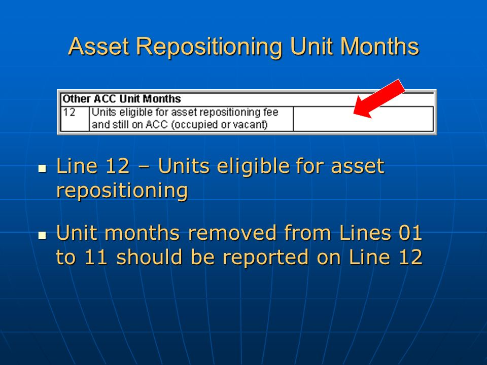 Asset Repositioning Unit Months Line 12 – Units eligible for asset repositioning Line 12 – Units eligible for asset repositioning Unit months removed from Lines 01 to 11 should be reported on Line 12 Unit months removed from Lines 01 to 11 should be reported on Line 12