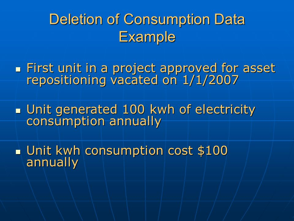 Deletion of Consumption Data Example First unit in a project approved for asset repositioning vacated on 1/1/2007 First unit in a project approved for asset repositioning vacated on 1/1/2007 Unit generated 100 kwh of electricity consumption annually Unit generated 100 kwh of electricity consumption annually Unit kwh consumption cost $100 annually Unit kwh consumption cost $100 annually
