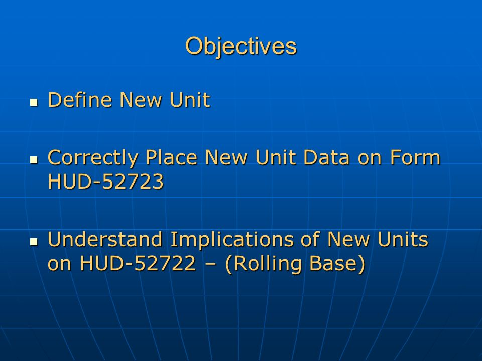 Objectives Define New Unit Define New Unit Correctly Place New Unit Data on Form HUD-52723 Correctly Place New Unit Data on Form HUD-52723 Understand Implications of New Units on HUD-52722 – (Rolling Base) Understand Implications of New Units on HUD-52722 – (Rolling Base)