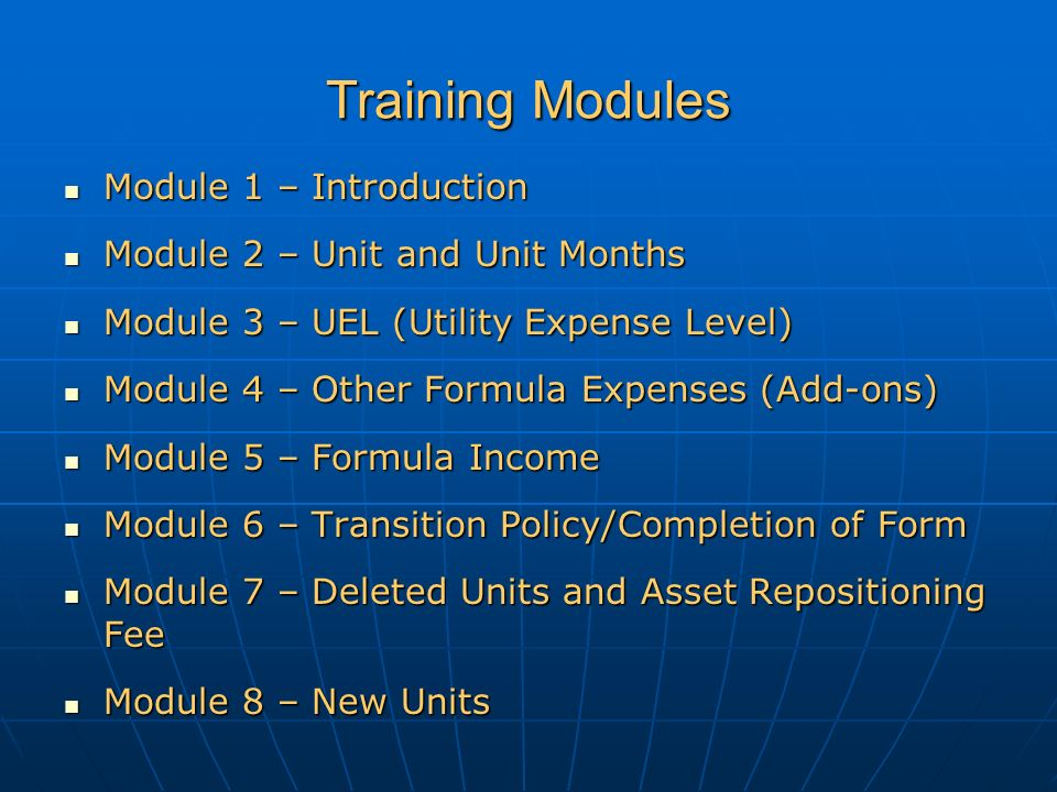 Training Modules Module 1 – Introduction Module 1 – Introduction Module 2 – Unit and Unit Months Module 2 – Unit and Unit Months Module 3 – UEL (Utility Expense Level) Module 3 – UEL (Utility Expense Level) Module 4 – Other Formula Expenses (Add-ons) Module 4 – Other Formula Expenses (Add-ons) Module 5 – Formula Income Module 5 – Formula Income Module 6 – Transition Policy/Completion of Form Module 6 – Transition Policy/Completion of Form Module 7 – Deleted Units and Asset Repositioning Fee Module 7 – Deleted Units and Asset Repositioning Fee Module 8 – New Units Module 8 – New Units