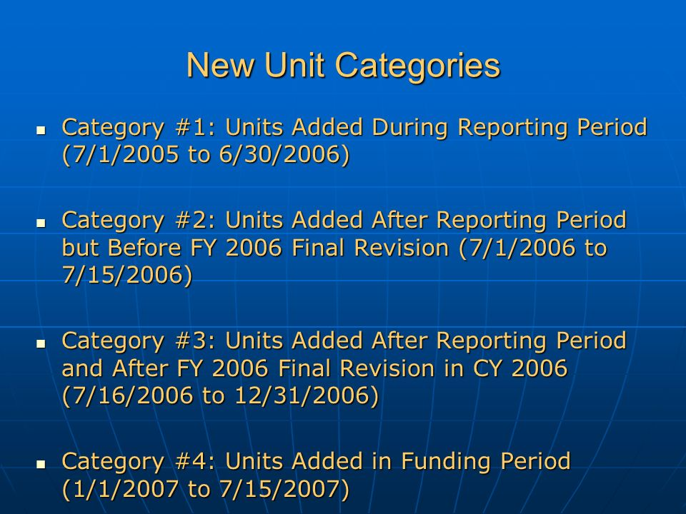New Unit Categories Category #1: Units Added During Reporting Period (7/1/2005 to 6/30/2006) Category #1: Units Added During Reporting Period (7/1/2005 to 6/30/2006) Category #2: Units Added After Reporting Period but Before FY 2006 Final Revision (7/1/2006 to 7/15/2006) Category #2: Units Added After Reporting Period but Before FY 2006 Final Revision (7/1/2006 to 7/15/2006) Category #3: Units Added After Reporting Period and After FY 2006 Final Revision in CY 2006 (7/16/2006 to 12/31/2006) Category #3: Units Added After Reporting Period and After FY 2006 Final Revision in CY 2006 (7/16/2006 to 12/31/2006) Category #4: Units Added in Funding Period (1/1/2007 to 7/15/2007) Category #4: Units Added in Funding Period (1/1/2007 to 7/15/2007)