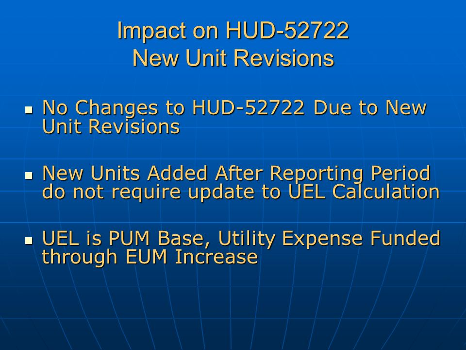 Impact on HUD-52722 New Unit Revisions No Changes to HUD-52722 Due to New Unit Revisions No Changes to HUD-52722 Due to New Unit Revisions New Units Added After Reporting Period do not require update to UEL Calculation New Units Added After Reporting Period do not require update to UEL Calculation UEL is PUM Base, Utility Expense Funded through EUM Increase UEL is PUM Base, Utility Expense Funded through EUM Increase