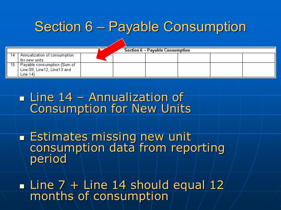 Section 6 – Payable Consumption Line 14 – Annualization of Consumption for New Units Line 14 – Annualization of Consumption for New Units Estimates missing new unit consumption data from reporting period Estimates missing new unit consumption data from reporting period Line 7 + Line 14 should equal 12 months of consumption Line 7 + Line 14 should equal 12 months of consumption