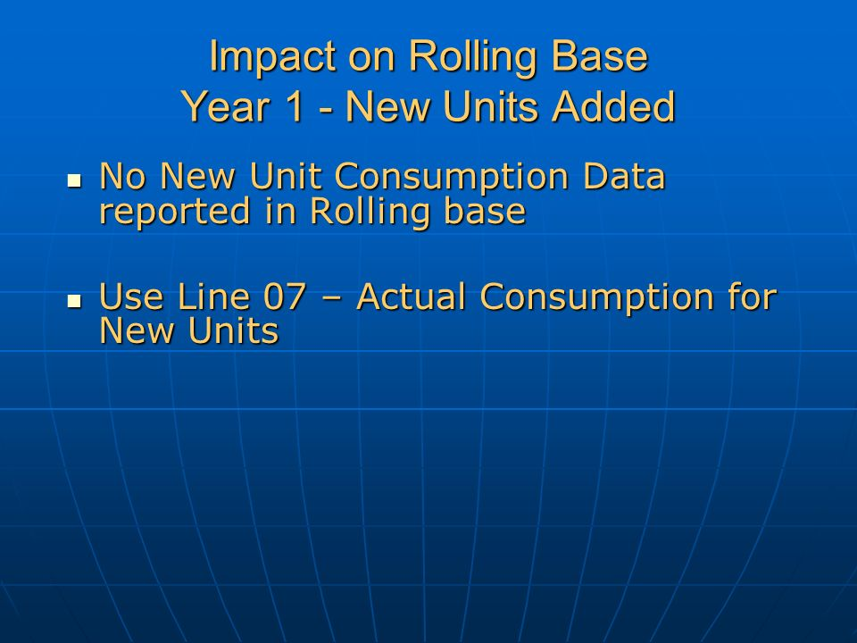 Impact on Rolling Base Year 1 - New Units Added No New Unit Consumption Data reported in Rolling base No New Unit Consumption Data reported in Rolling base Use Line 07 – Actual Consumption for New Units Use Line 07 – Actual Consumption for New Units