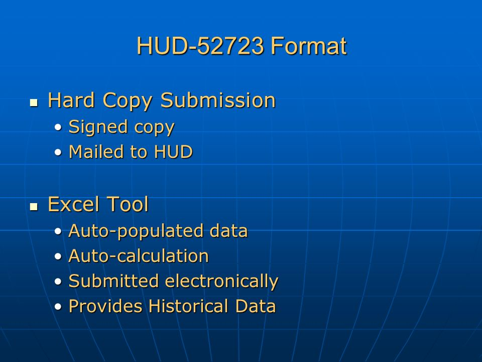 HUD-52723 Format Hard Copy Submission Hard Copy Submission Signed copySigned copy Mailed to HUDMailed to HUD Excel Tool Excel Tool Auto-populated dataAuto-populated data Auto-calculationAuto-calculation Submitted electronicallySubmitted electronically Provides Historical DataProvides Historical Data