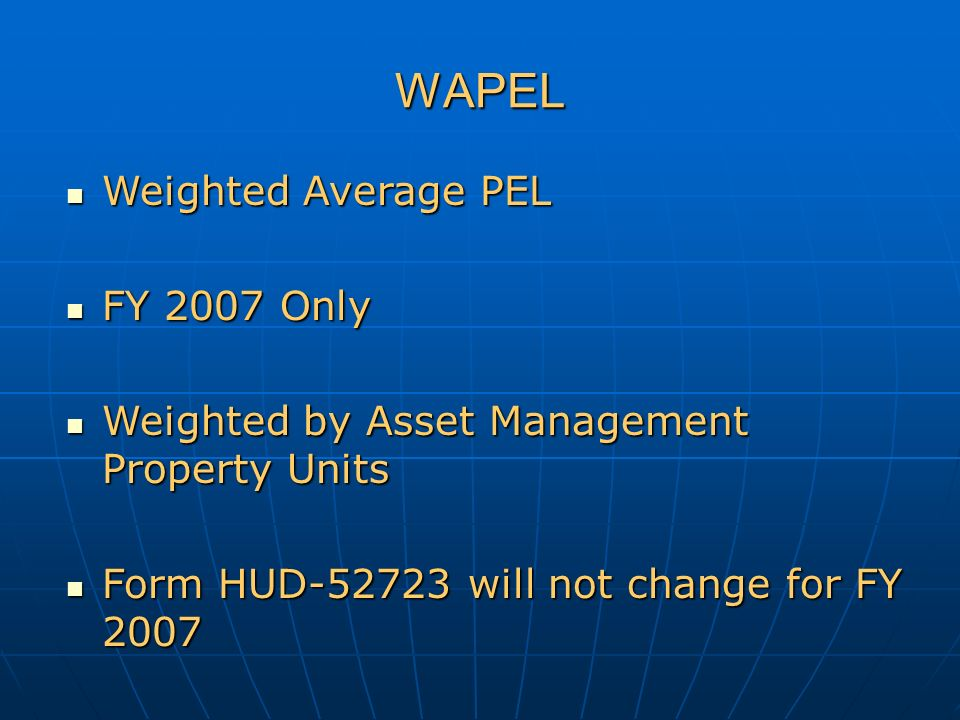 WAPEL Weighted Average PEL Weighted Average PEL FY 2007 Only FY 2007 Only Weighted by Asset Management Property Units Weighted by Asset Management Property Units Form HUD-52723 will not change for FY 2007 Form HUD-52723 will not change for FY 2007