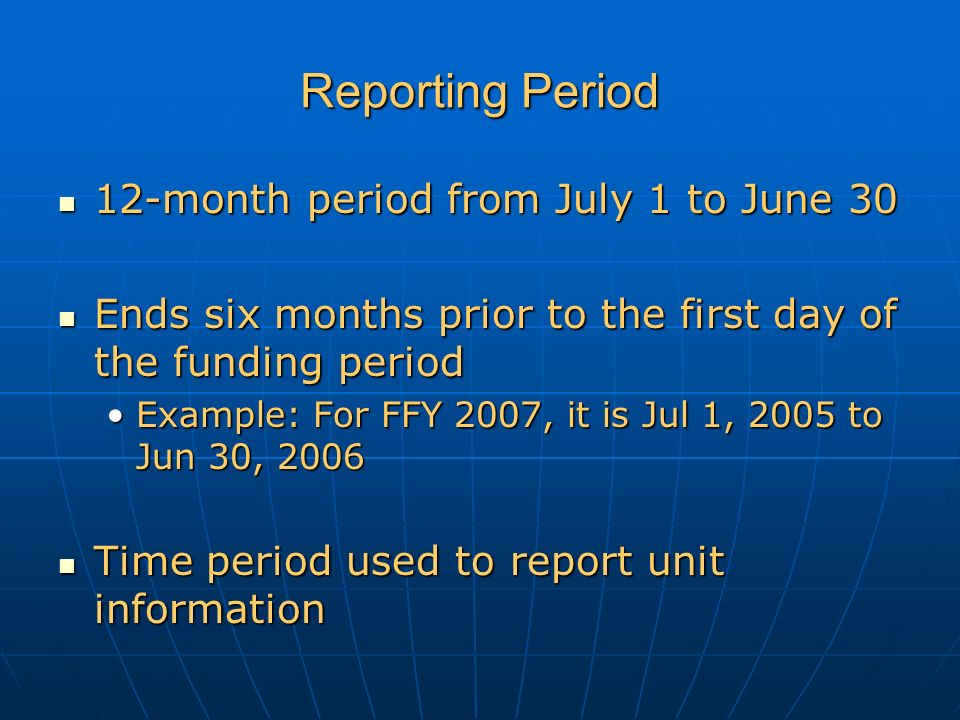 Reporting Period 12-month period from July 1 to June 30 12-month period from July 1 to June 30 Ends six months prior to the first day of the funding period Ends six months prior to the first day of the funding period Example: For FFY 2007, it is Jul 1, 2005 to Jun 30, 2006Example: For FFY 2007, it is Jul 1, 2005 to Jun 30, 2006 Time period used to report unit information Time period used to report unit information