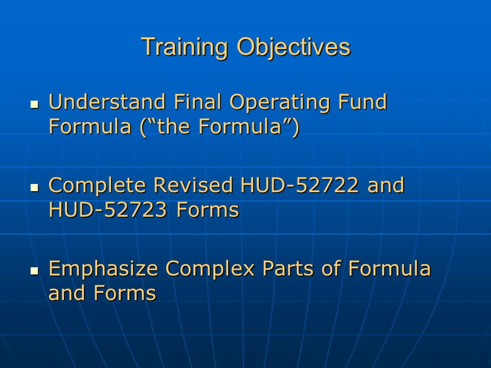 Training Objectives Understand Final Operating Fund Formula ( the Formula ) Understand Final Operating Fund Formula ( the Formula ) Complete Revised HUD-52722 and HUD-52723 Forms Complete Revised HUD-52722 and HUD-52723 Forms Emphasize Complex Parts of Formula and Forms Emphasize Complex Parts of Formula and Forms