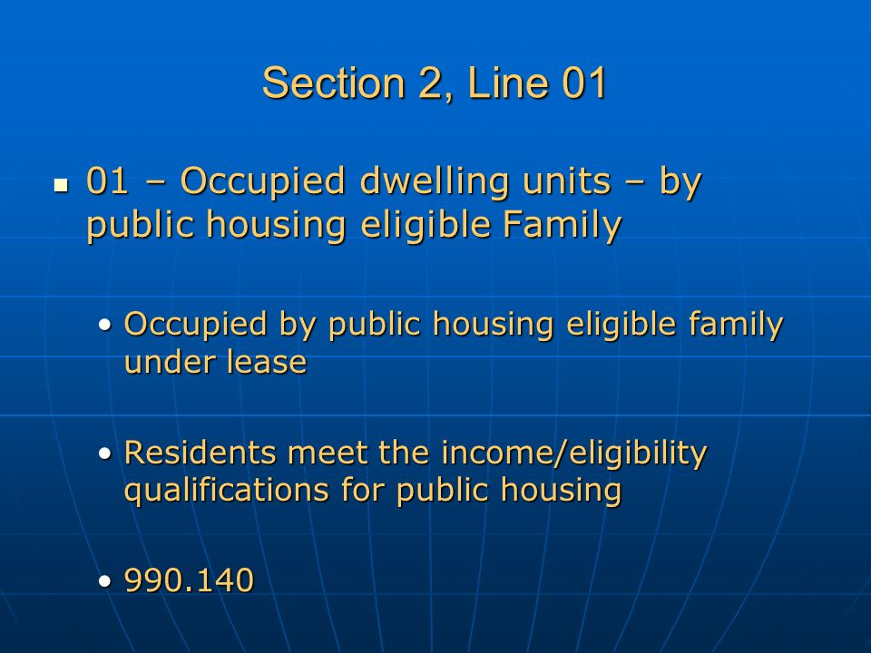 Section 2, Line 01 01 – Occupied dwelling units – by public housing eligible Family 01 – Occupied dwelling units – by public housing eligible Family Occupied by public housing eligible family under leaseOccupied by public housing eligible family under lease Residents meet the income/eligibility qualifications for public housingResidents meet the income/eligibility qualifications for public housing 990.140990.140
