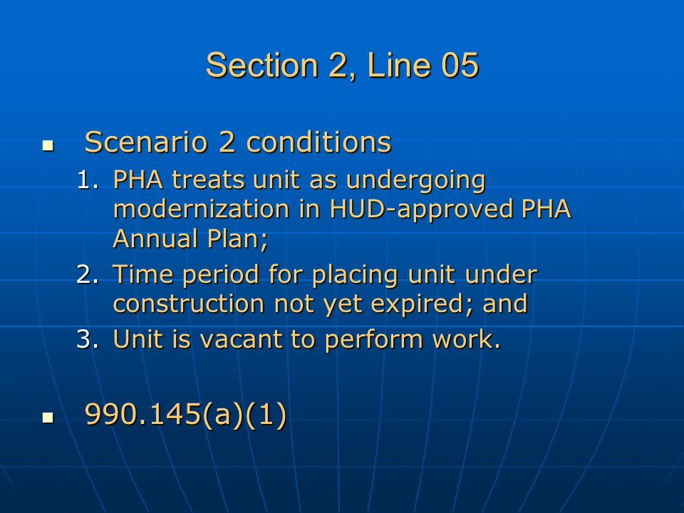 Section 2, Line 05 Scenario 2 conditions Scenario 2 conditions 1.PHA treats unit as undergoing modernization in HUD-approved PHA Annual Plan; 2.Time period for placing unit under construction not yet expired; and 3.Unit is vacant to perform work.