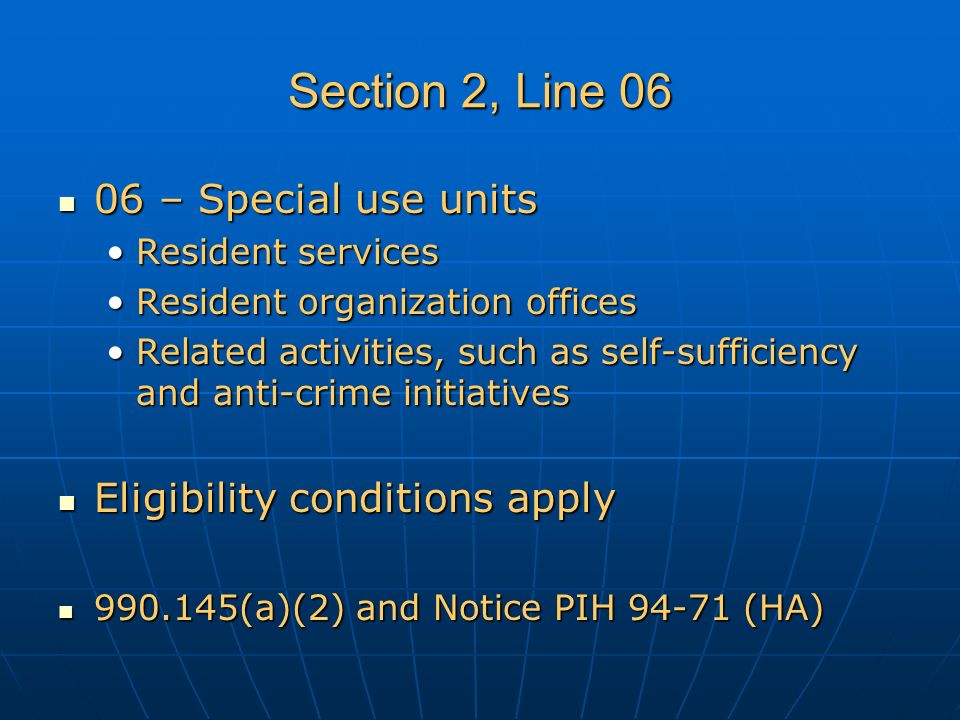 Section 2, Line 06 06 – Special use units 06 – Special use units Resident servicesResident services Resident organization officesResident organization offices Related activities, such as self-sufficiency and anti-crime initiativesRelated activities, such as self-sufficiency and anti-crime initiatives Eligibility conditions apply Eligibility conditions apply 990.145(a)(2) and Notice PIH 94-71 (HA) 990.145(a)(2) and Notice PIH 94-71 (HA)