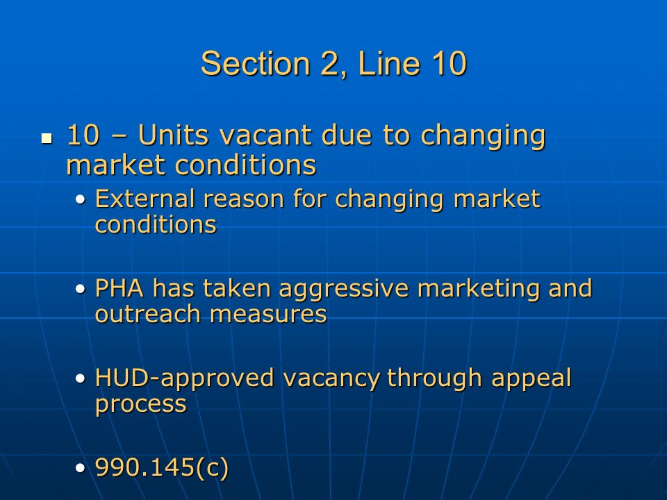 Section 2, Line 10 10 – Units vacant due to changing market conditions 10 – Units vacant due to changing market conditions External reason for changing market conditionsExternal reason for changing market conditions PHA has taken aggressive marketing and outreach measuresPHA has taken aggressive marketing and outreach measures HUD-approved vacancy through appeal processHUD-approved vacancy through appeal process 990.145(c)990.145(c)