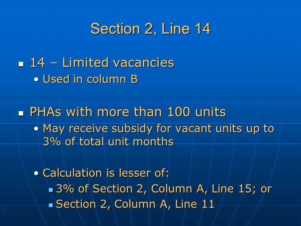 Section 2, Line 14 14 – Limited vacancies 14 – Limited vacancies Used in column BUsed in column B PHAs with more than 100 units PHAs with more than 100 units May receive subsidy for vacant units up to 3% of total unit monthsMay receive subsidy for vacant units up to 3% of total unit months Calculation is lesser of:Calculation is lesser of: 3% of Section 2, Column A, Line 15; or 3% of Section 2, Column A, Line 15; or Section 2, Column A, Line 11 Section 2, Column A, Line 11