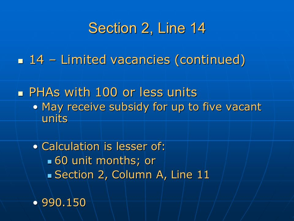 Section 2, Line 14 14 – Limited vacancies (continued) 14 – Limited vacancies (continued) PHAs with 100 or less units PHAs with 100 or less units May receive subsidy for up to five vacant unitsMay receive subsidy for up to five vacant units Calculation is lesser of:Calculation is lesser of: 60 unit months; or 60 unit months; or Section 2, Column A, Line 11 Section 2, Column A, Line 11 990.150990.150