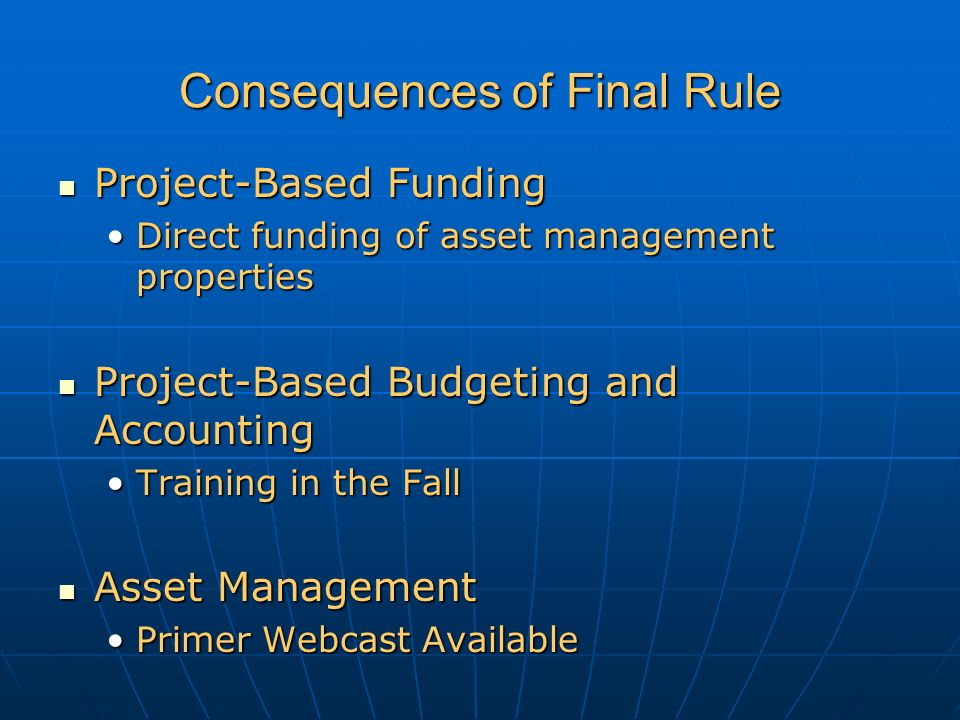 Consequences of Final Rule Project-Based Funding Project-Based Funding Direct funding of asset management propertiesDirect funding of asset management properties Project-Based Budgeting and Accounting Project-Based Budgeting and Accounting Training in the FallTraining in the Fall Asset Management Asset Management Primer Webcast AvailablePrimer Webcast Available