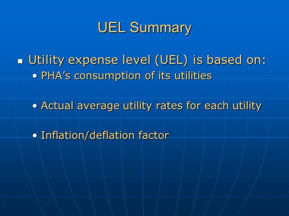 UEL Summary Utility expense level (UEL) is based on: Utility expense level (UEL) is based on: PHA's consumption of its utilitiesPHA's consumption of its utilities Actual average utility rates for each utilityActual average utility rates for each utility Inflation/deflation factorInflation/deflation factor