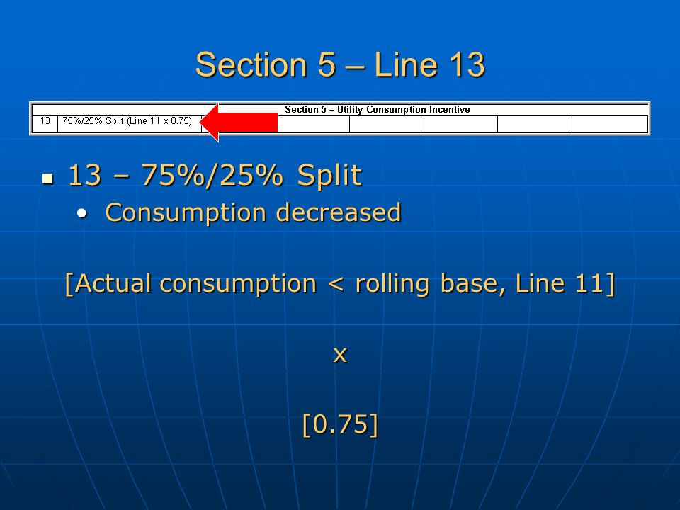 Section 5 – Line 13 13 – 75%/25% Split 13 – 75%/25% Split Consumption decreased Consumption decreased [Actual consumption < rolling base, Line 11] x[0.75]