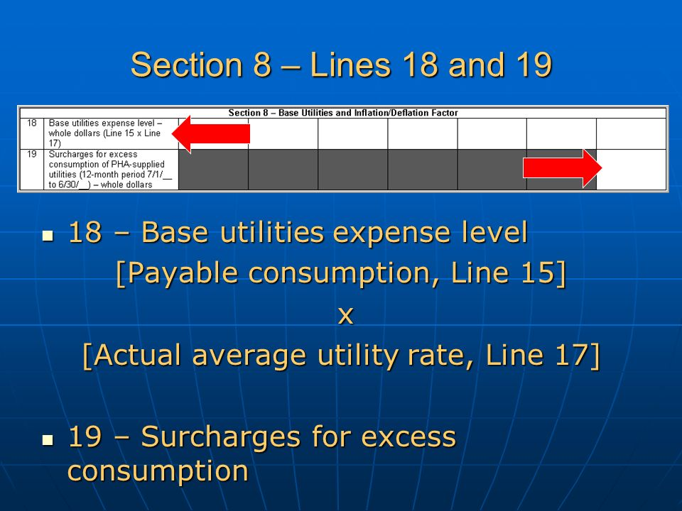 Section 8 – Lines 18 and 19 18 – Base utilities expense level 18 – Base utilities expense level [Payable consumption, Line 15] x [Actual average utility rate, Line 17] 19 – Surcharges for excess consumption 19 – Surcharges for excess consumption