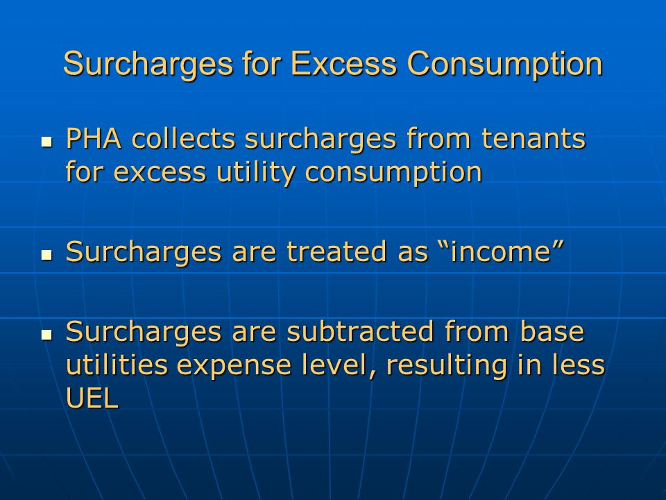Surcharges for Excess Consumption PHA collects surcharges from tenants for excess utility consumption PHA collects surcharges from tenants for excess utility consumption Surcharges are treated as income Surcharges are treated as income Surcharges are subtracted from base utilities expense level, resulting in less UEL Surcharges are subtracted from base utilities expense level, resulting in less UEL