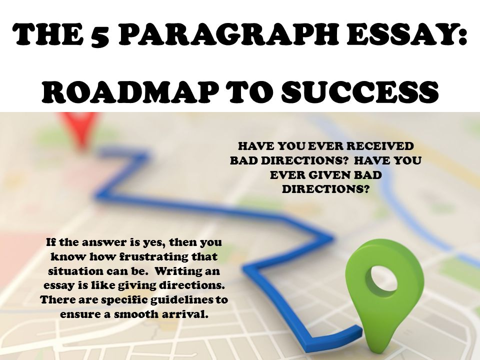 THE 5 PARAGRAPH ESSAY: ROADMAP TO SUCCESS HAVE YOU EVER RECEIVED BAD Directions Road Map on