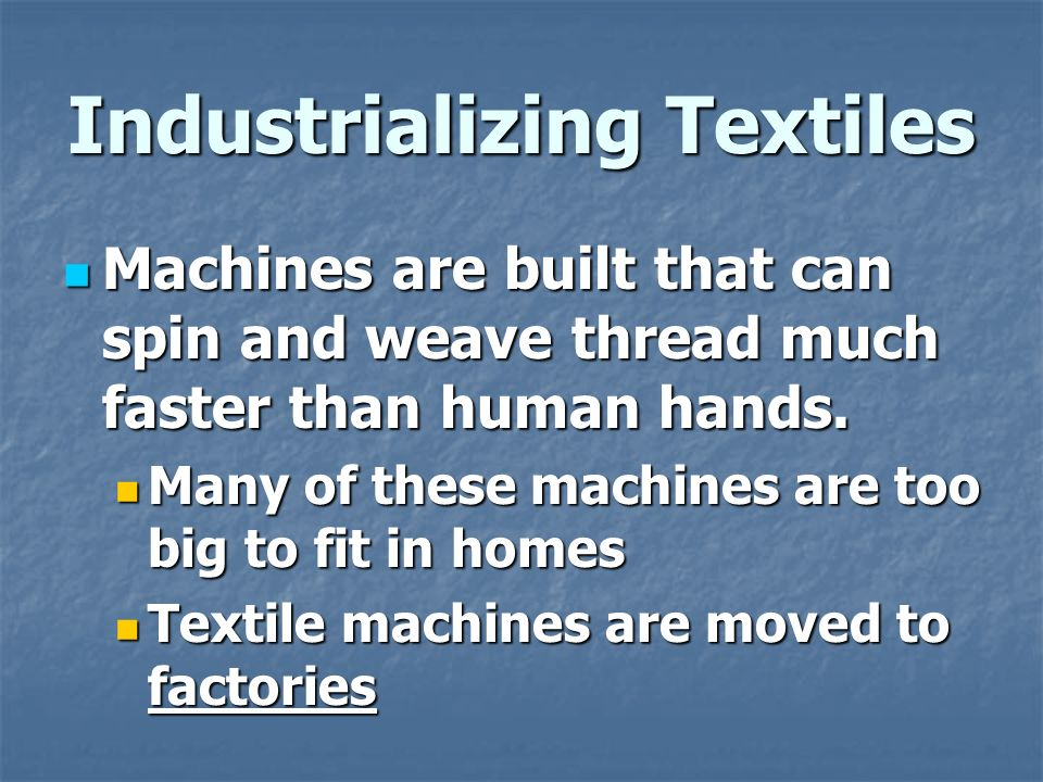 Industrializing Textiles Machines are built that can spin and weave thread much faster than human hands.